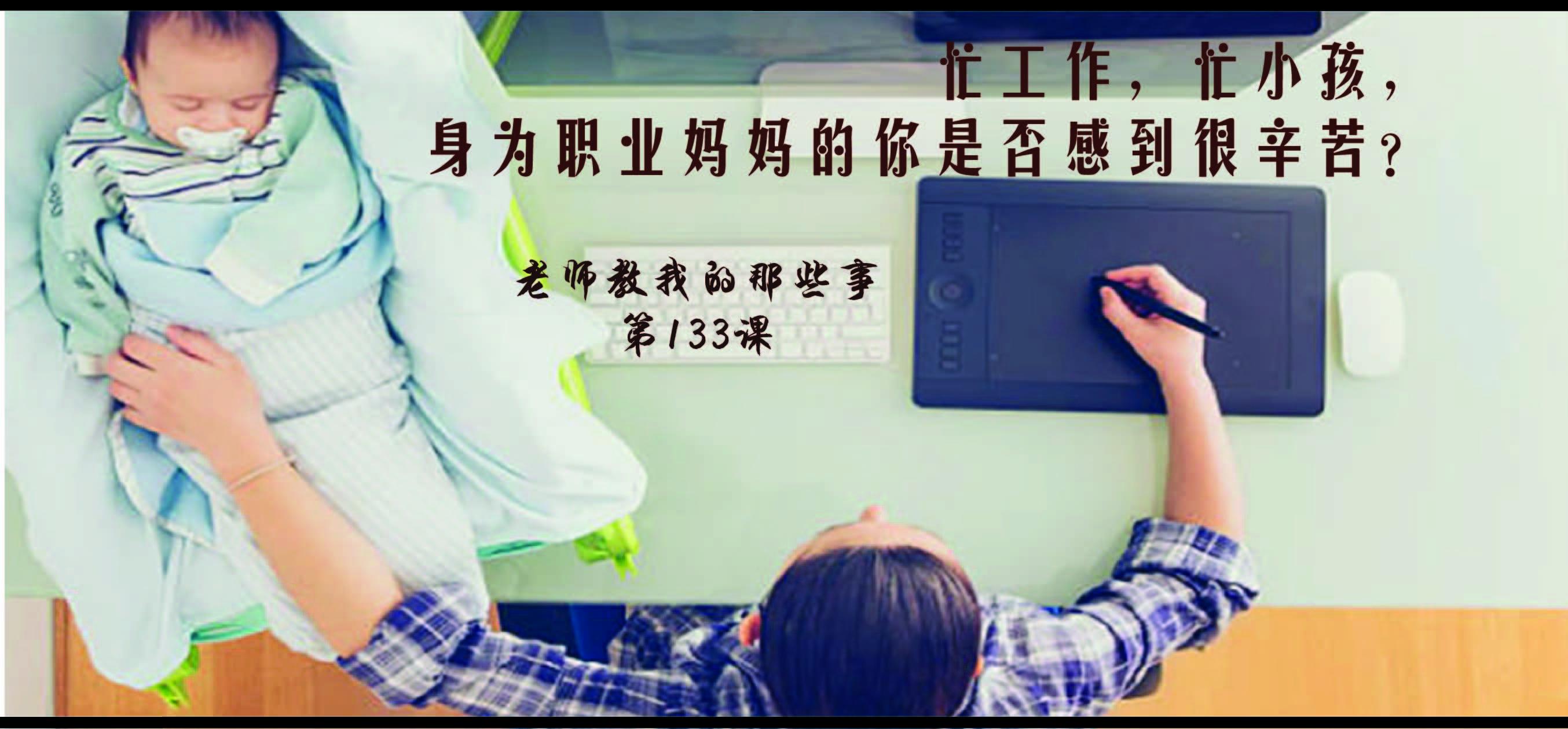 第133课:忙工作,忙小孩,身为职业妈妈的你是否感到很辛苦?